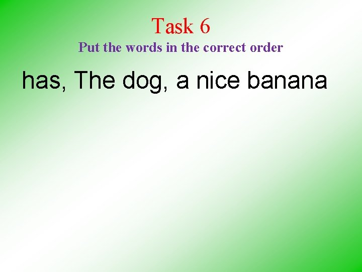 Task 6 Put the words in the correct order has, The dog, a nice