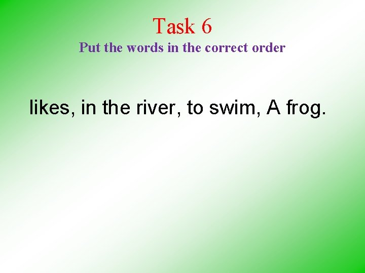 Task 6 Put the words in the correct order likes, in the river, to