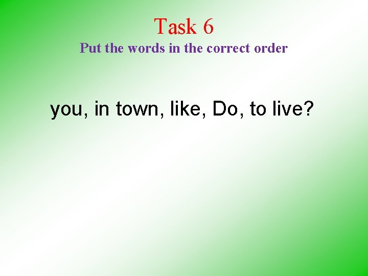 Task 6 Put the words in the correct order you, in town, like, Do,
