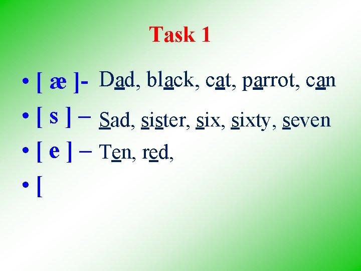 Task 1 • [ æ ]- Dad, black, cat, parrot, can • [ s