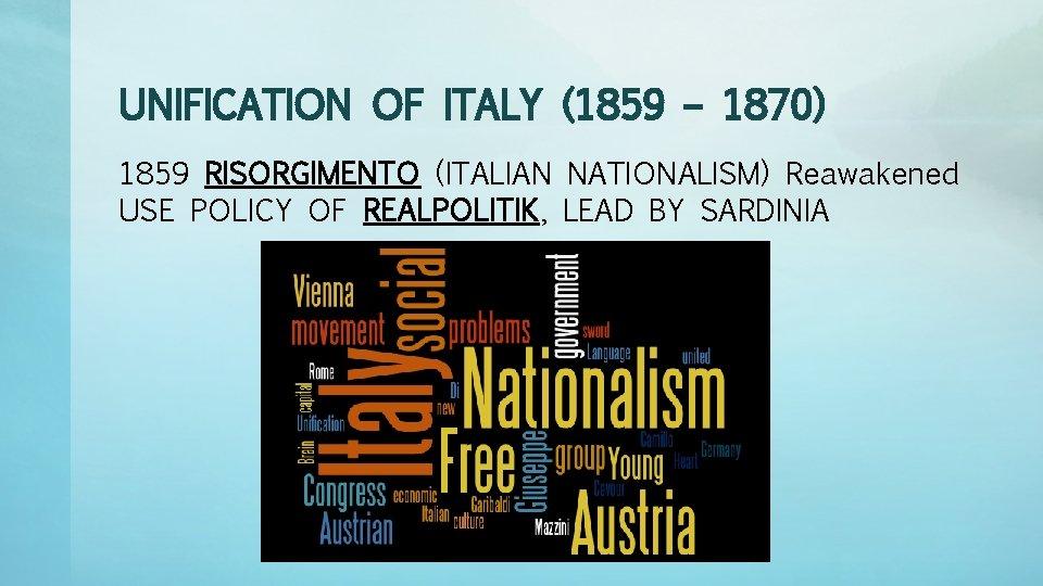 UNIFICATION OF ITALY (1859 – 1870) 1859 RISORGIMENTO (ITALIAN NATIONALISM) Reawakened USE POLICY OF