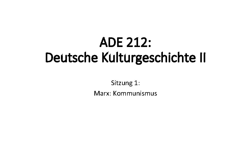ADE 212: Deutsche Kulturgeschichte II Sitzung 1: Marx: Kommunismus