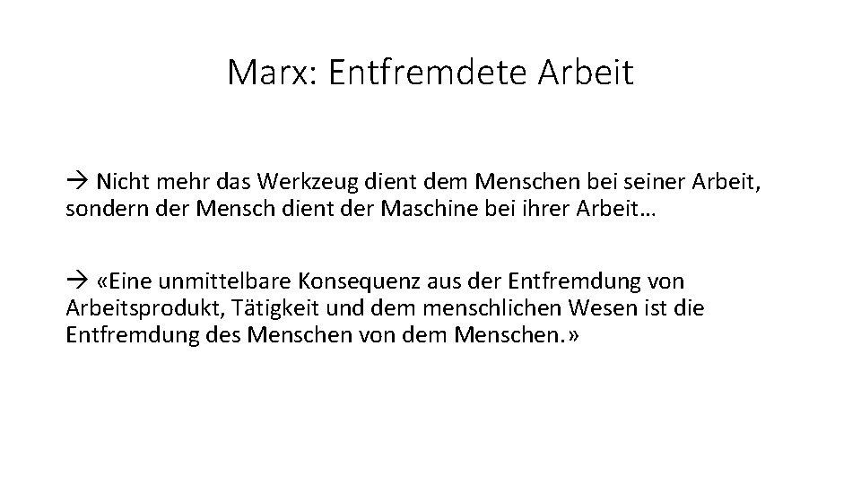 Marx: Entfremdete Arbeit Nicht mehr das Werkzeug dient dem Menschen bei seiner Arbeit, sondern