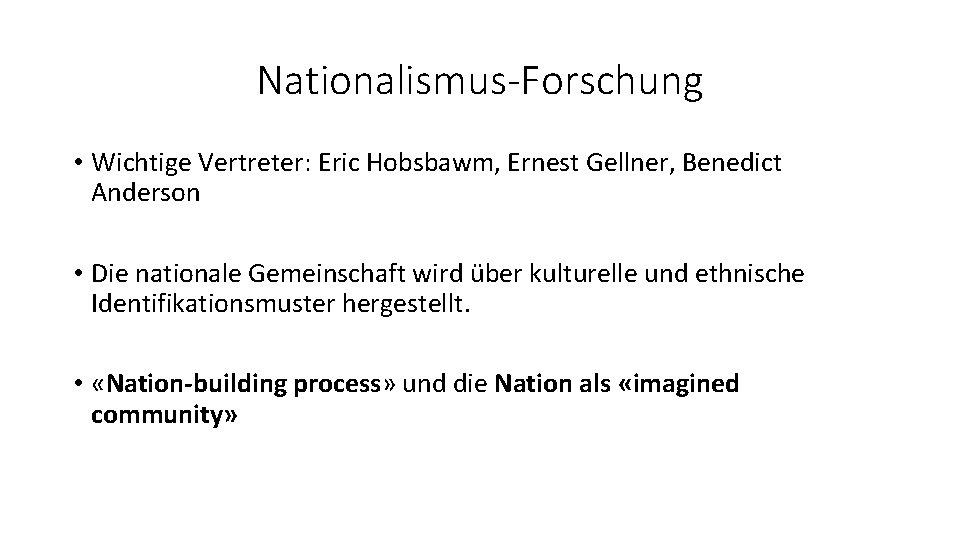 Nationalismus-Forschung • Wichtige Vertreter: Eric Hobsbawm, Ernest Gellner, Benedict Anderson • Die nationale Gemeinschaft