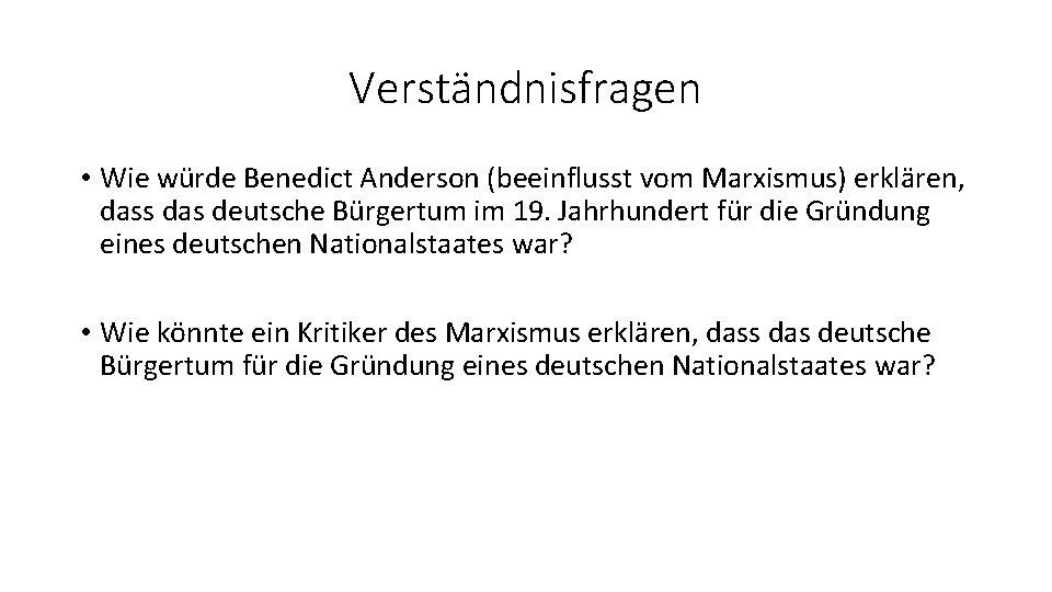Verständnisfragen • Wie würde Benedict Anderson (beeinflusst vom Marxismus) erklären, dass das deutsche Bürgertum