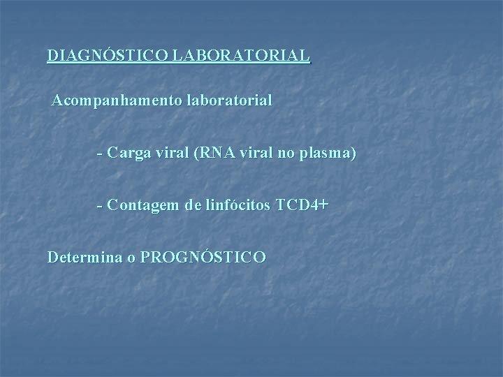 DIAGNÓSTICO LABORATORIAL Acompanhamento laboratorial - Carga viral (RNA viral no plasma) - Contagem de