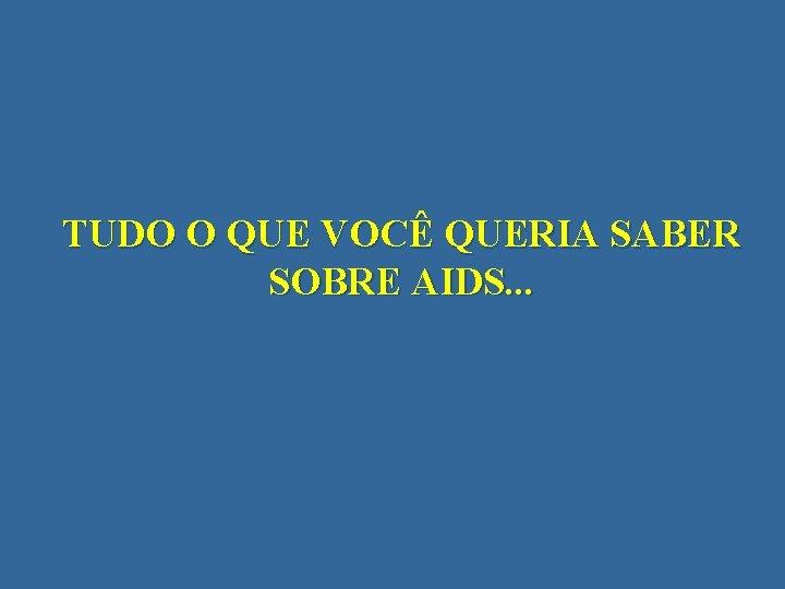 TUDO O QUE VOCÊ QUERIA SABER SOBRE AIDS. . .