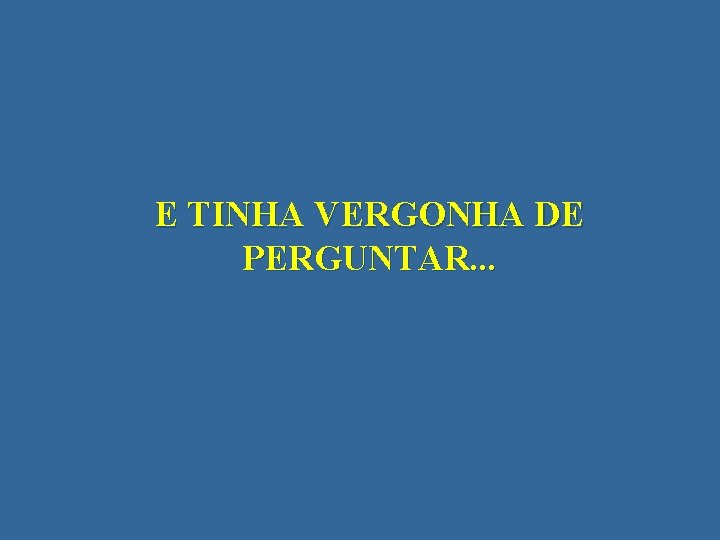 E TINHA VERGONHA DE PERGUNTAR. . .