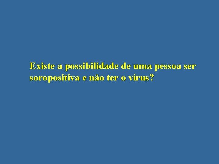 Existe a possibilidade de uma pessoa ser soropositiva e não ter o vírus?