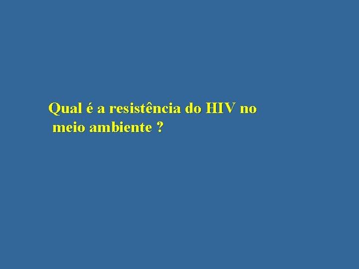 Qual é a resistência do HIV no meio ambiente ?