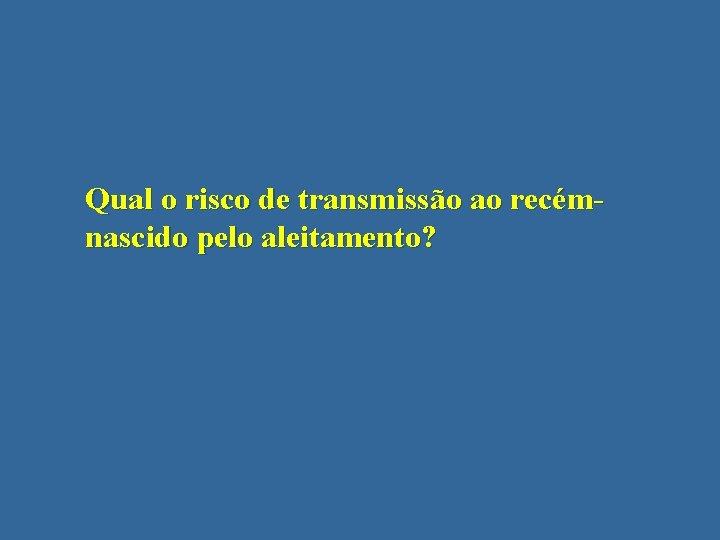 Qual o risco de transmissão ao recémnascido pelo aleitamento?