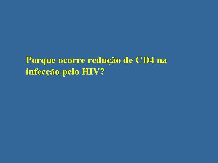 Porque ocorre redução de CD 4 na infecção pelo HIV?