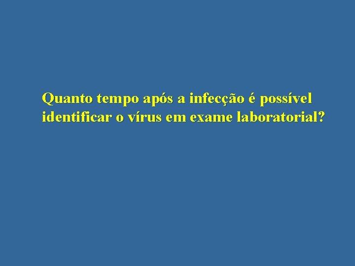 Quanto tempo após a infecção é possível identificar o vírus em exame laboratorial?