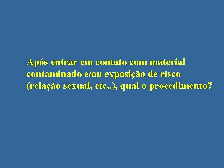 Após entrar em contato com material contaminado e/ou exposição de risco (relação sexual, etc.