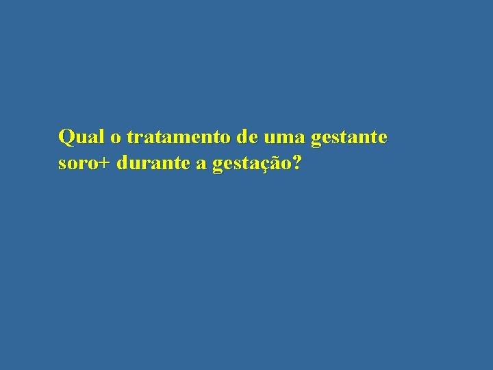 Qual o tratamento de uma gestante soro+ durante a gestação?