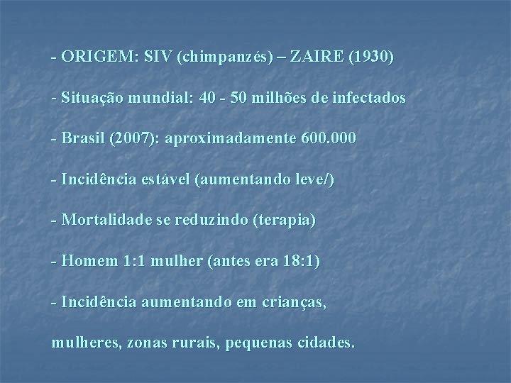- ORIGEM: SIV (chimpanzés) – ZAIRE (1930) - Situação mundial: 40 - 50 milhões