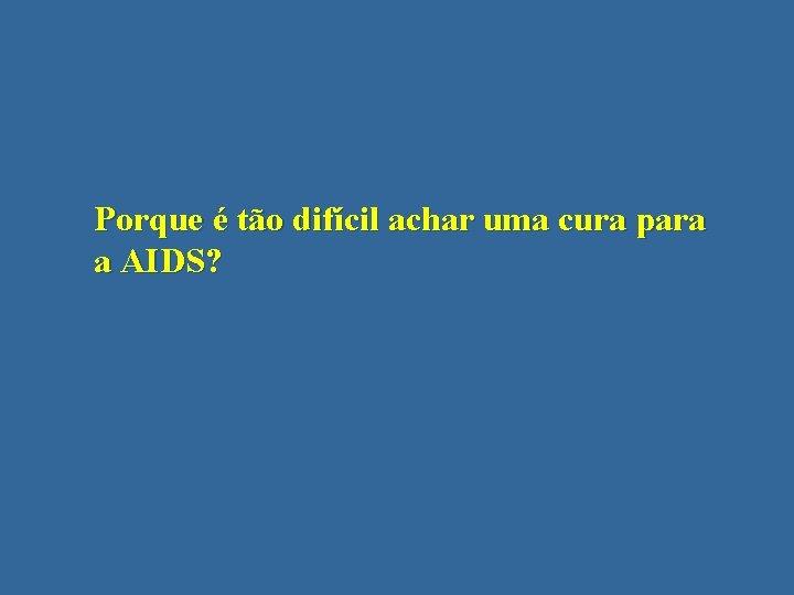 Porque é tão difícil achar uma cura para a AIDS?