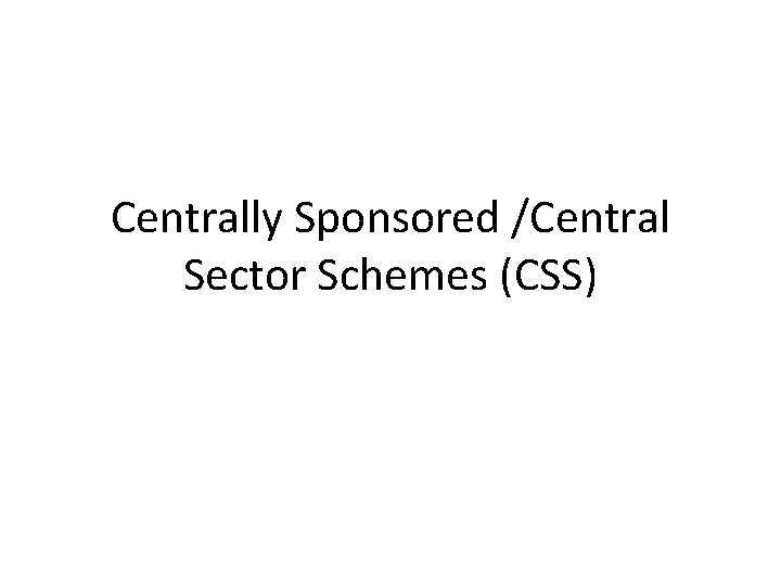 Centrally Sponsored /Central Sector Schemes (CSS)
