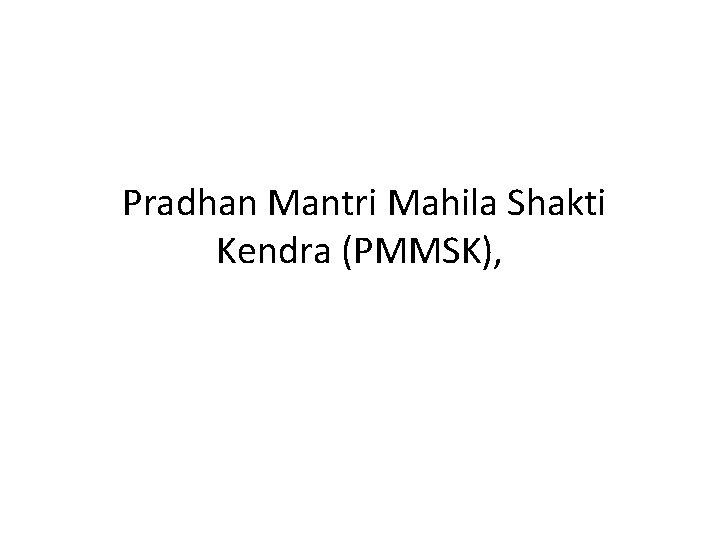 Pradhan Mantri Mahila Shakti Kendra (PMMSK),