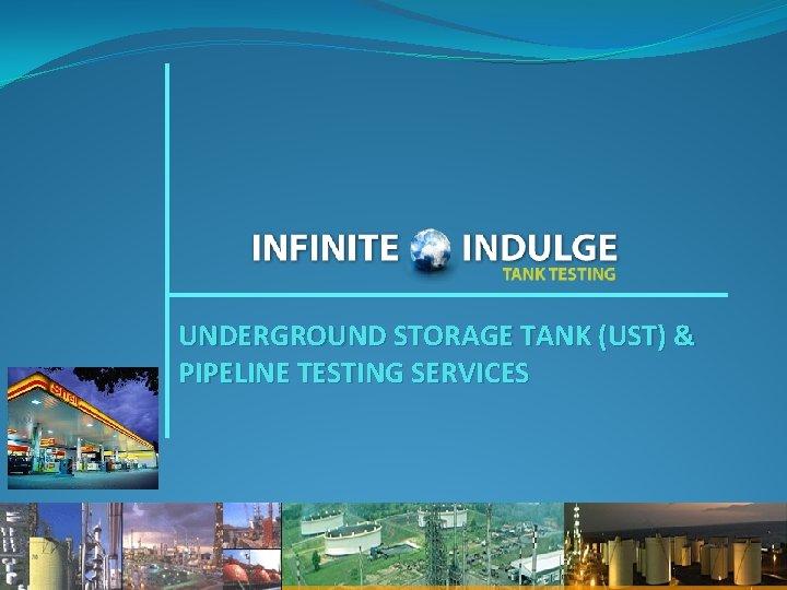 UNDERGROUND STORAGE TANK (UST) & PIPELINE TESTING SERVICES