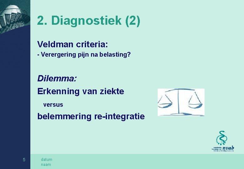 2. Diagnostiek (2) Veldman criteria: - Verergering pijn na belasting? Dilemma: Erkenning van ziekte