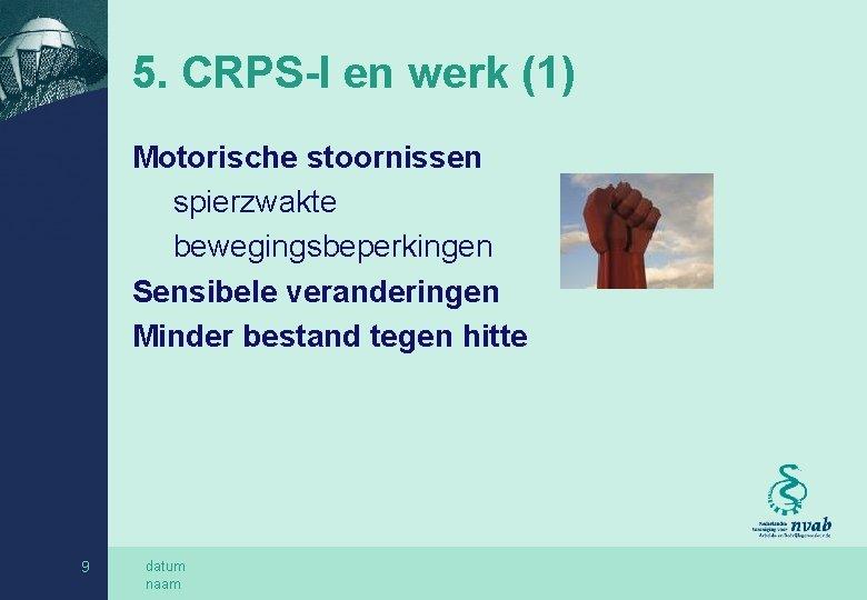 5. CRPS-I en werk (1) Motorische stoornissen spierzwakte bewegingsbeperkingen Sensibele veranderingen Minder bestand tegen