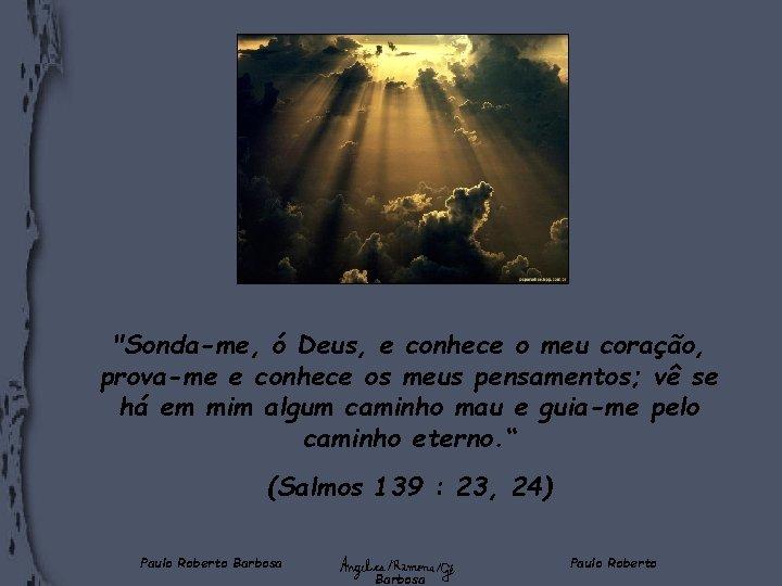 """""""Sonda-me, ó Deus, e conhece o meu coração, prova-me e conhece os meus pensamentos;"""