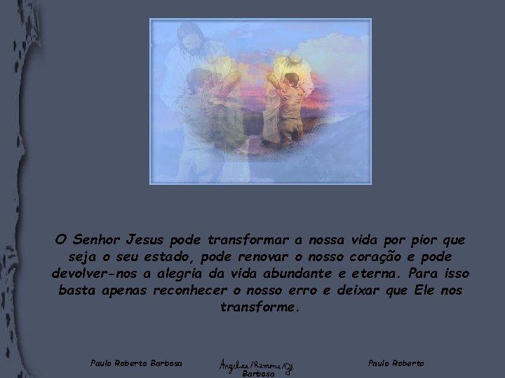 O Senhor Jesus pode transformar a nossa vida por pior que seja o seu