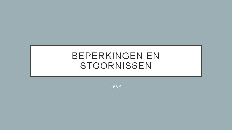 BEPERKINGEN EN STOORNISSEN Les 4