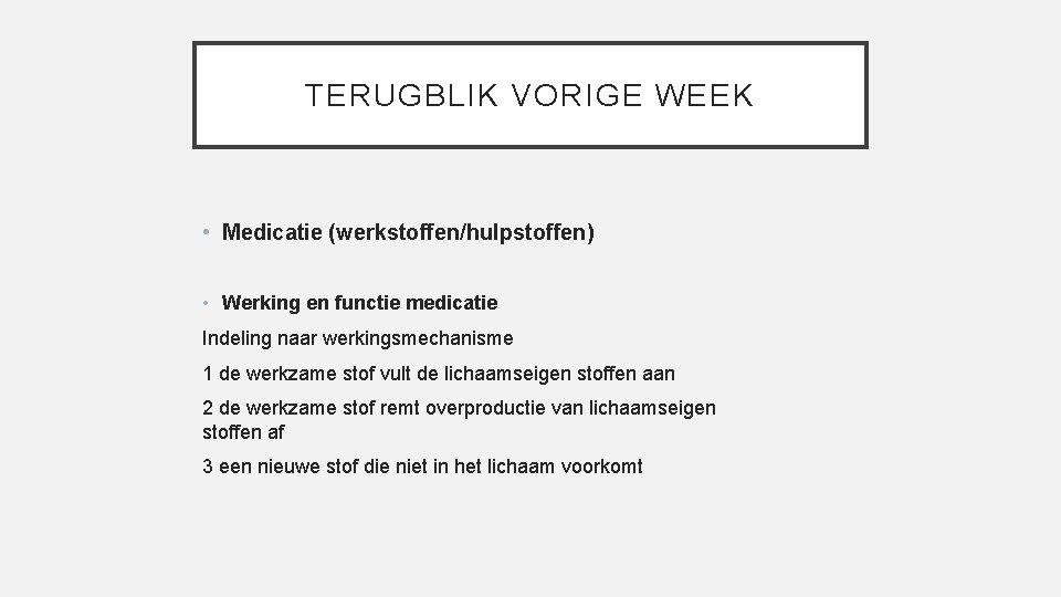TERUGBLIK VORIGE WEEK • Medicatie (werkstoffen/hulpstoffen) • Werking en functie medicatie Indeling naar werkingsmechanisme