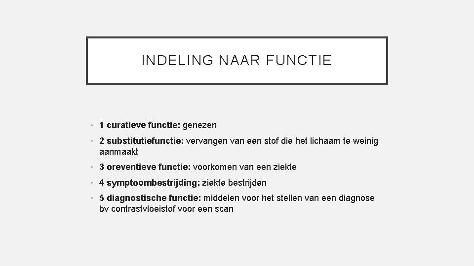 INDELING NAAR FUNCTIE • 1 curatieve functie: genezen • 2 substitutiefunctie: vervangen van een