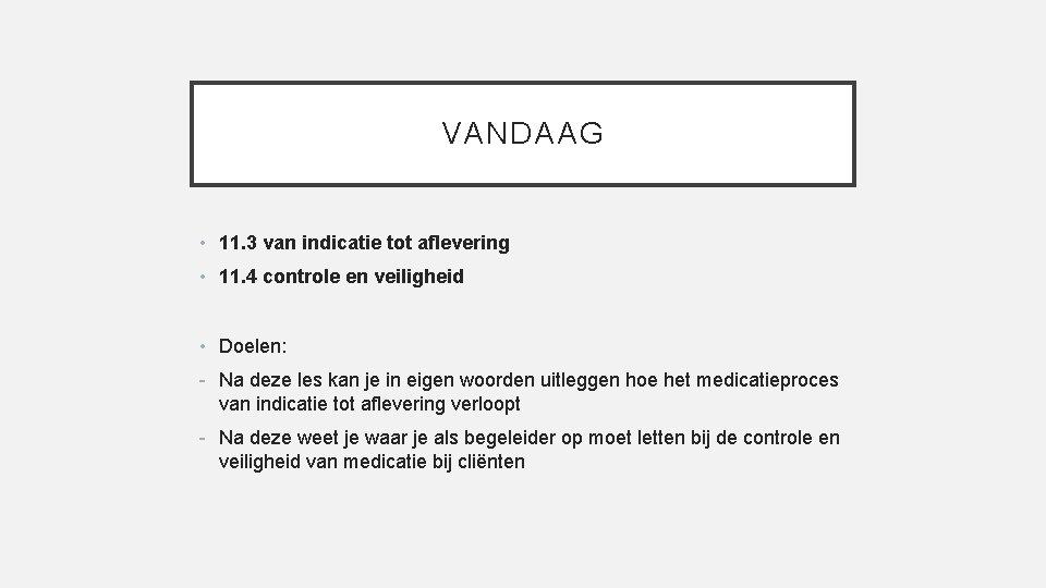 VANDAAG • 11. 3 van indicatie tot aflevering • 11. 4 controle en veiligheid