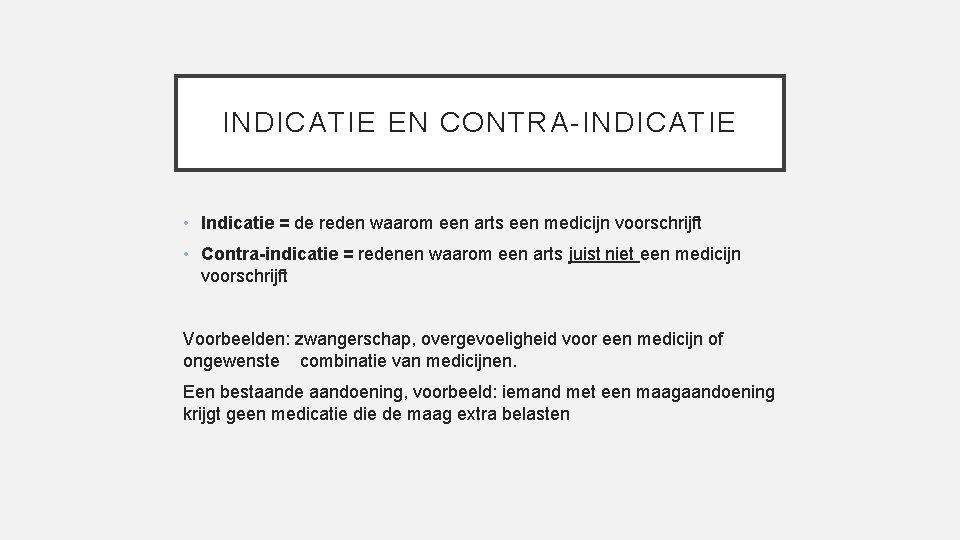 INDICATIE EN CONTRA-INDICATIE • Indicatie = de reden waarom een arts een medicijn voorschrijft