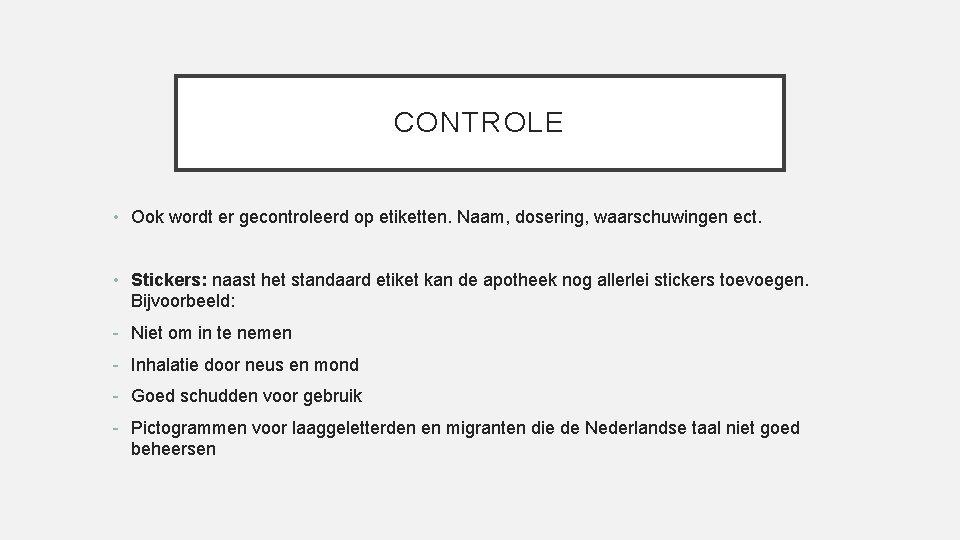 CONTROLE • Ook wordt er gecontroleerd op etiketten. Naam, dosering, waarschuwingen ect. • Stickers: