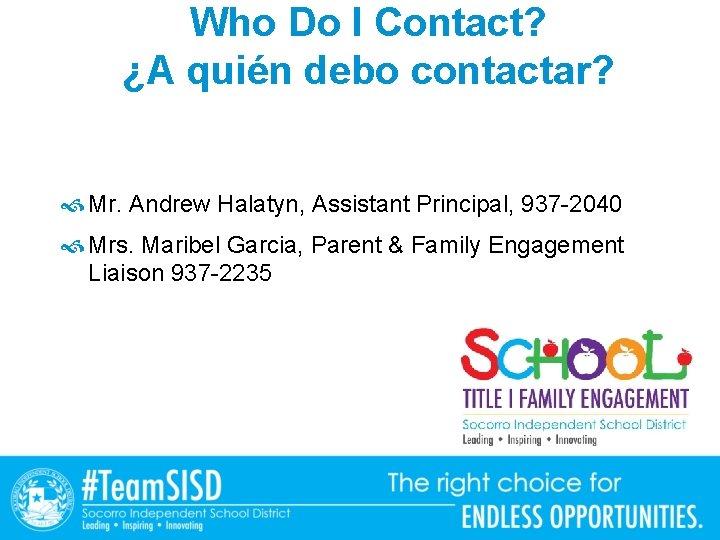 Who Do I Contact? ¿A quién debo contactar? Mr. Andrew Halatyn, Assistant Principal, 937