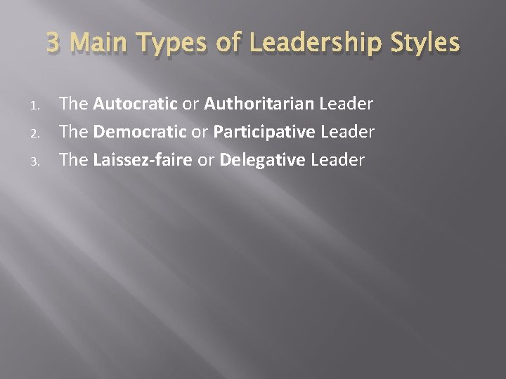 3 Main Types of Leadership Styles 1. 2. 3. The Autocratic or Authoritarian Leader