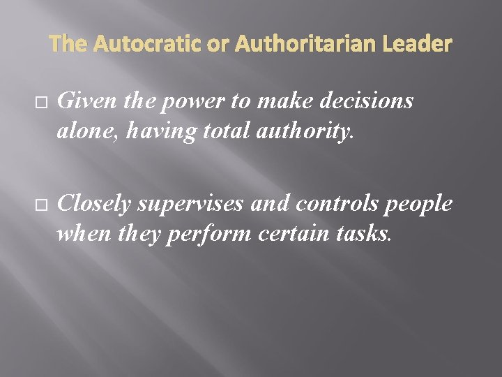 The Autocratic or Authoritarian Leader Given the power to make decisions alone, having total