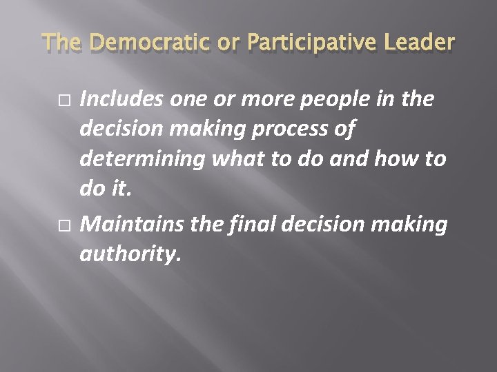 The Democratic or Participative Leader Includes one or more people in the decision making