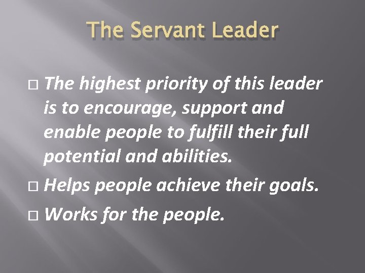 The Servant Leader The highest priority of this leader is to encourage, support and