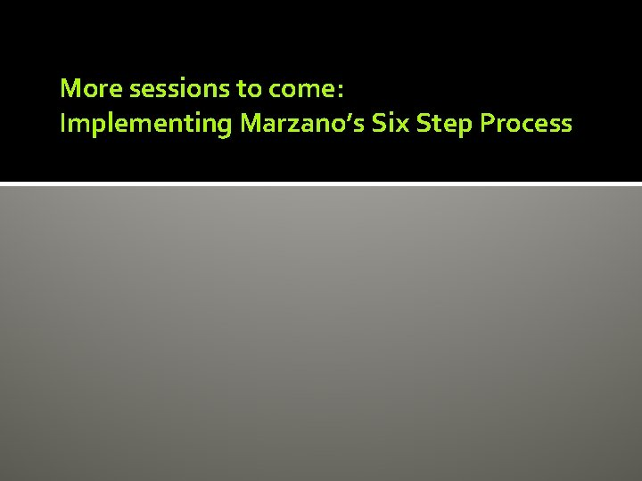 More sessions to come: Implementing Marzano's Six Step Process