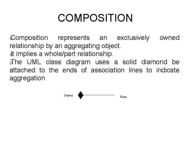 COMPOSITION Composition represents an exclusively owned relationship by an aggregating object. � It implies