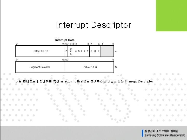 Interrupt Descriptor 어떤 인터럽트가 발생하면 특정 selector : offset으로 분기하라는 내용을 담는 Interrupt Descriptor