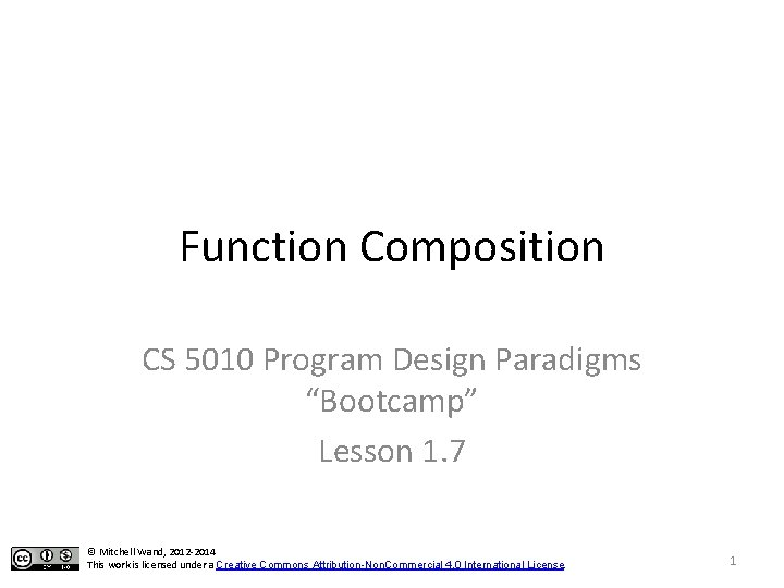 """Function Composition CS 5010 Program Design Paradigms """"Bootcamp"""" Lesson 1. 7 © Mitchell Wand,"""