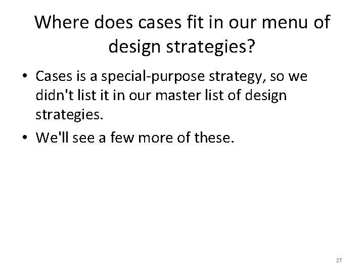Where does cases fit in our menu of design strategies? • Cases is a