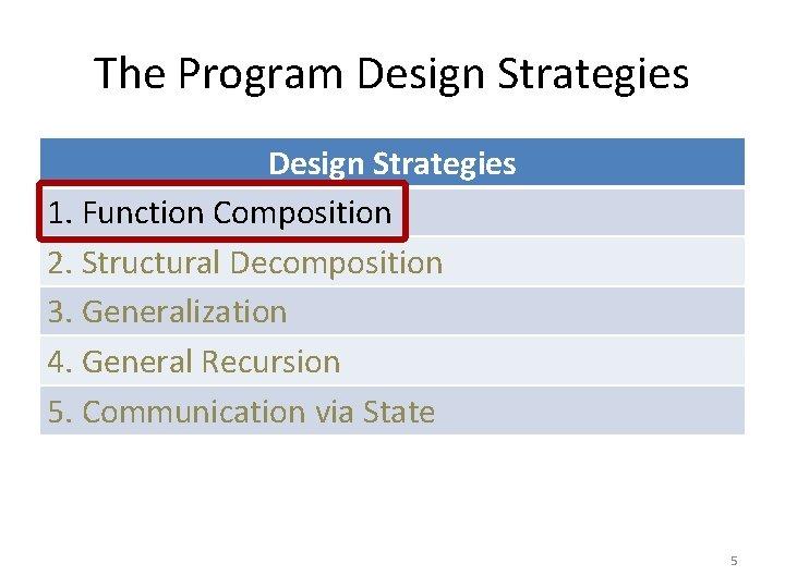 The Program Design Strategies 1. Function Composition 2. Structural Decomposition 3. Generalization 4. General