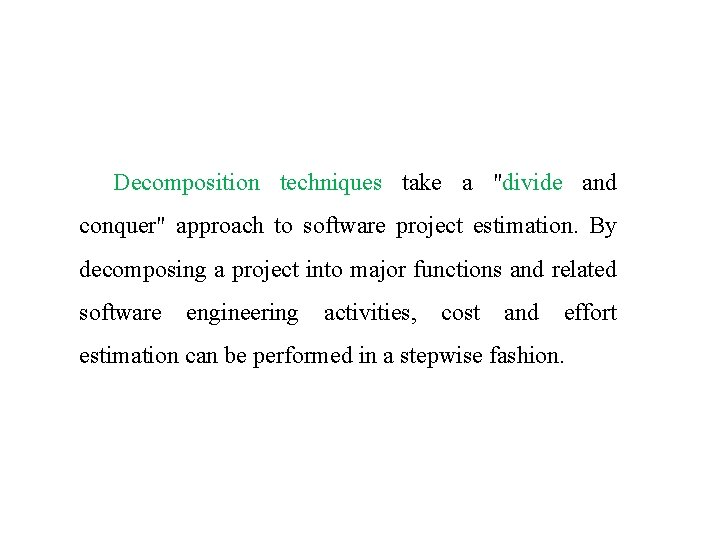 """Decomposition techniques take a """"divide and conquer"""" approach to software project estimation. By decomposing"""