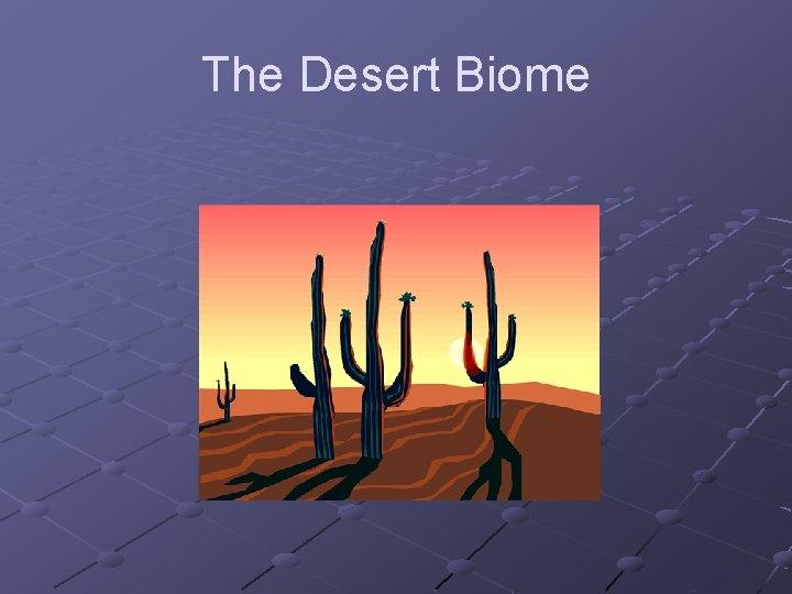The Desert Biome