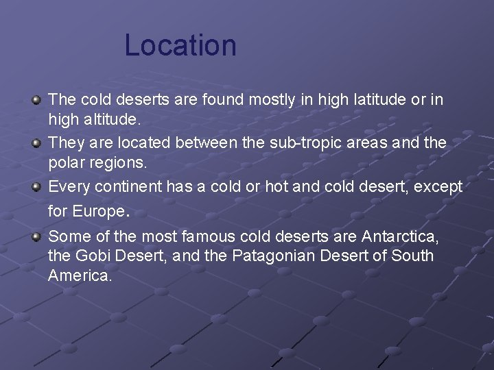 Location The cold deserts are found mostly in high latitude or in high altitude.