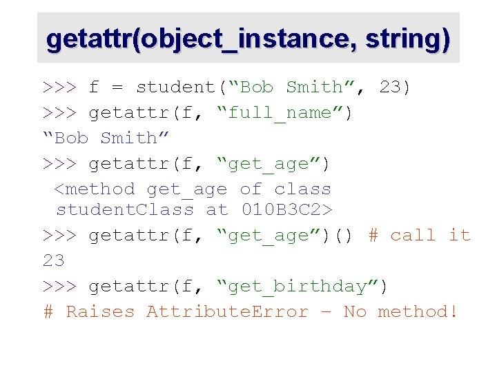 "getattr(object_instance, string) >>> f = student(""Bob Smith"", 23) >>> getattr(f, ""full_name"") ""Bob Smith"" >>>"