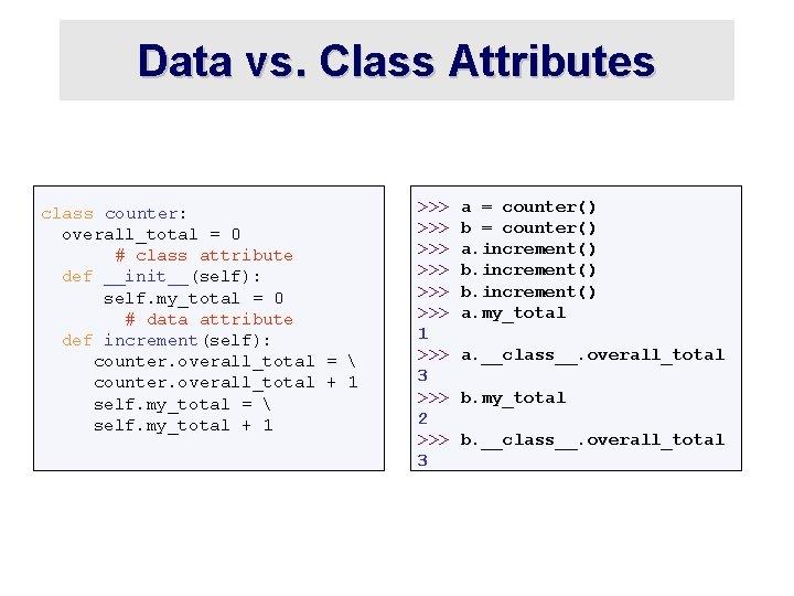 Data vs. Class Attributes class counter: overall_total = 0 # class attribute def __init__(self):
